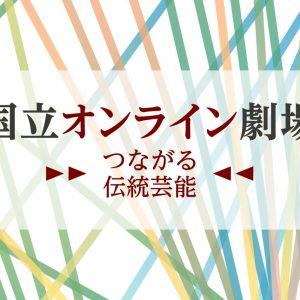 【国立オンライン劇場】▶▶つながる伝統芸能◀◀